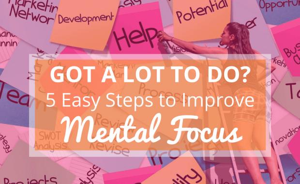 Got A Lot to do? 5 Easy Steps to Improve Mental Focus