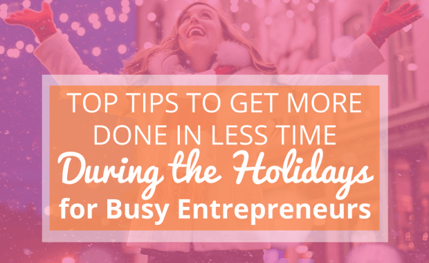 Top Tips to Get More Done in Less Time During the Holidays for Busy Entrepreneurs