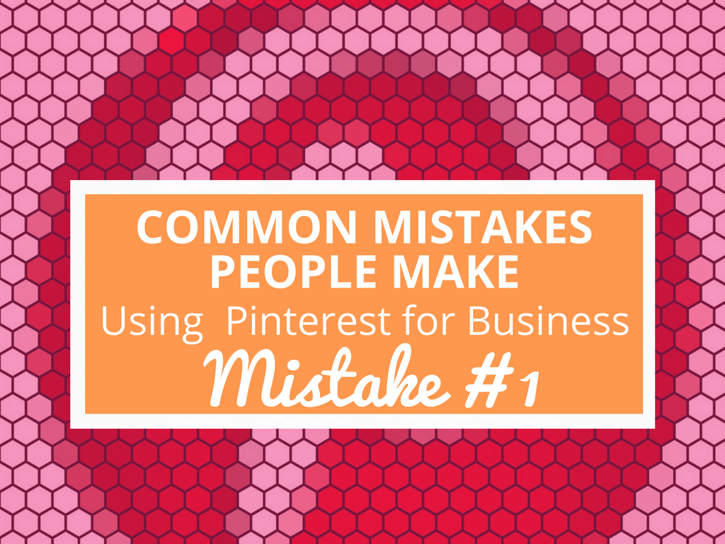 Common Mistakes People Make Using Pinterest for Business- Mistake #1